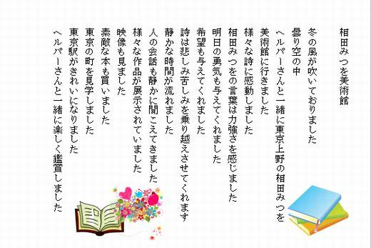 相田みつを美術館  冬の風が吹いておりました 曇り空の中 ヘルパーさんと一緒に東京上野の相田みつを 美術館に行きました 様々な詩に感動しました 相田みつをの言葉は力強さを感じました 明日の勇気も与えてくれました 希望も与えてくれました 詩は悲しみ苦しみを乗り越えさせてくれます 静かな時間が流れました 人の会話も静かに聞こえてきました 様々な作品が展示されていました 映像も見ました 素敵な本も買いました 東京の町を見学しました 東京駅がきれいになりました ヘルパーさんと一緒に楽しく鑑賞しました