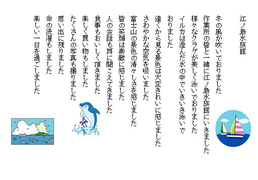 江ノ島水族館  冬の風が吹いておりました 作業所の皆と一緒に江ノ島水族館にいきました 様々なクラゲが美しく泳いでおりました イルカは澄んだ水の中でいきいき泳いでおりました 遠くから見る景色は大変きれいに感じました さわやかな空気を吸いました 富士山の景色の清々しさを感じました 皆の笑顔は素敵に感じました 人の会話も耳に聞こえてきました 食事もおいしく頂きました 楽しく買い物もしました たくさんの写真も撮りました 思い出に残りました 命の洗濯もしました 楽しい一日を過ごしました